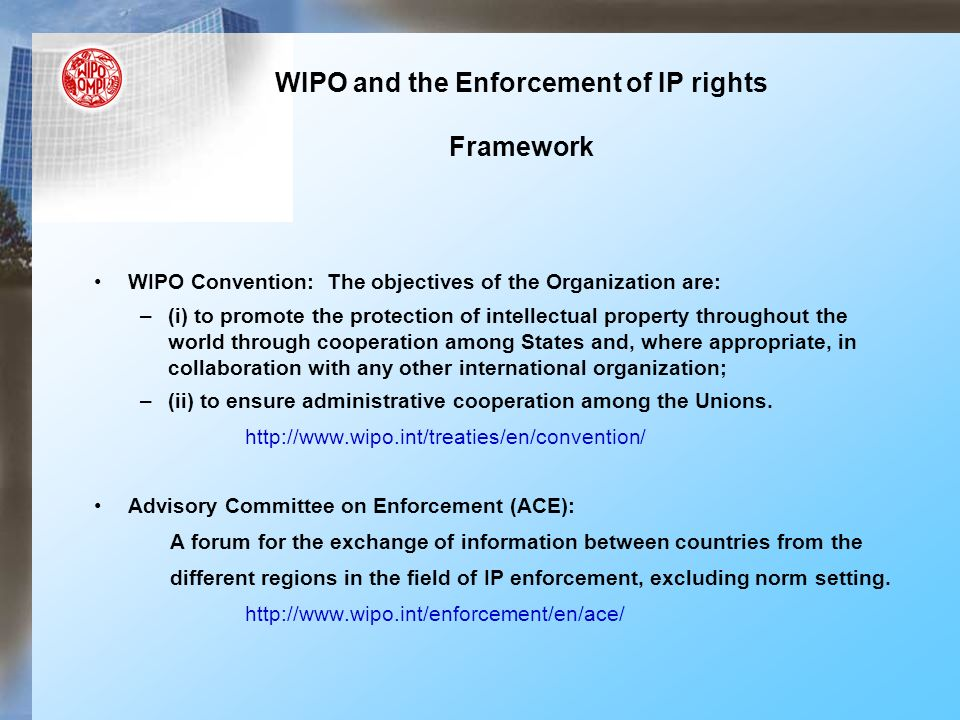 WIPO and the Enforcement of IP rights Framework WIPO Convention: The objectives of the Organization are: –(i) to promote the protection of intellectual property throughout the world through cooperation among States and, where appropriate, in collaboration with any other international organization; –(ii) to ensure administrative cooperation among the Unions.