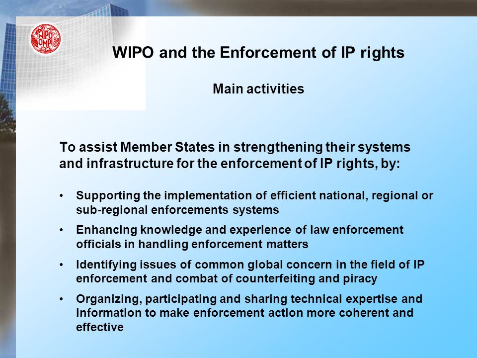 WIPO and the Enforcement of IP rights Main activities To assist Member States in strengthening their systems and infrastructure for the enforcement of IP rights, by: Supporting the implementation of efficient national, regional or sub-regional enforcements systems Enhancing knowledge and experience of law enforcement officials in handling enforcement matters Identifying issues of common global concern in the field of IP enforcement and combat of counterfeiting and piracy Organizing, participating and sharing technical expertise and information to make enforcement action more coherent and effective