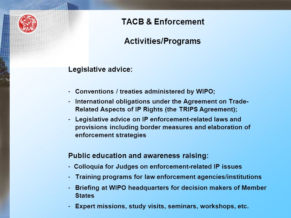 TACB & Enforcement Activities/Programs Legislative advice: -Conventions / treaties administered by WIPO; -International obligations under the Agreement on Trade- Related Aspects of IP Rights (the TRIPS Agreement); -Legislative advice on IP enforcement-related laws and provisions including border measures and elaboration of enforcement strategies Public education and awareness raising: - Colloquia for Judges on enforcement-related IP issues -Training programs for law enforcement agencies/institutions -Briefing at WIPO headquarters for decision makers of Member States -Expert missions, study visits, seminars, workshops, etc.