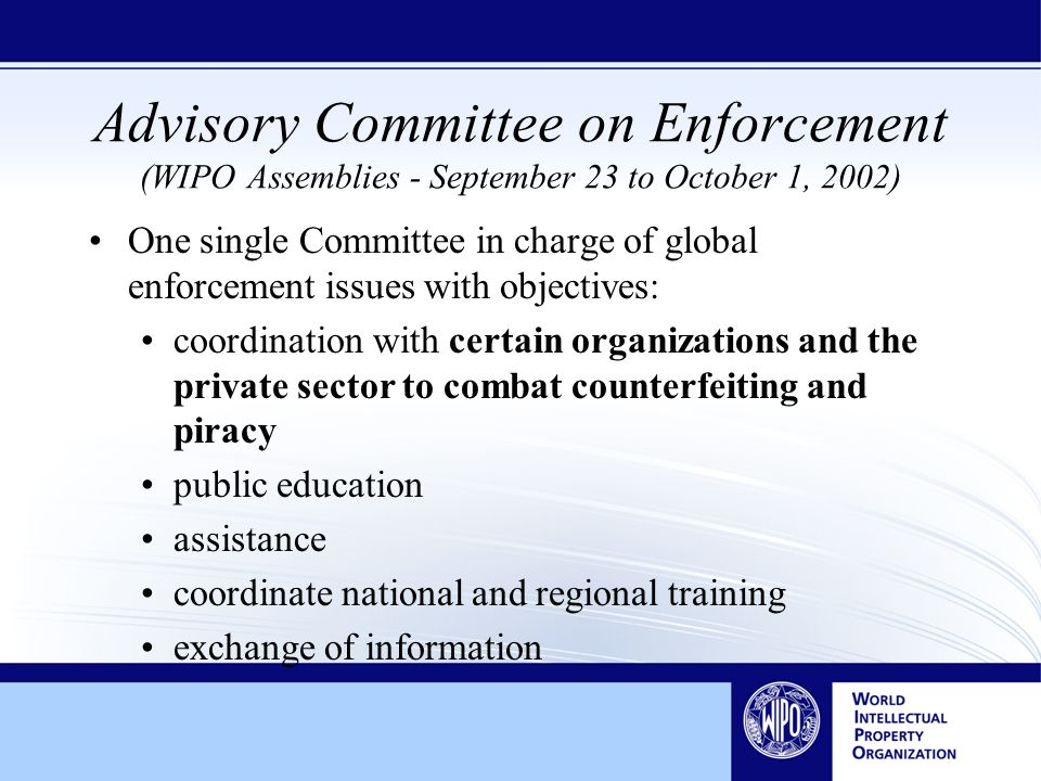 Advisory Committee on Enforcement (WIPO Assemblies - September 23 to October 1, 2002) One single Committee in charge of global enforcement issues with objectives: coordination with certain organizations and the private sector to combat counterfeiting and piracy public education assistance coordinate national and regional training exchange of information