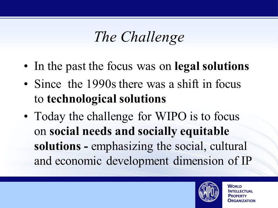 The Challenge In the past the focus was on legal solutions Since the 1990s there was a shift in focus to technological solutions Today the challenge for WIPO is to focus on social needs and socially equitable solutions - emphasizing the social, cultural and economic development dimension of IP