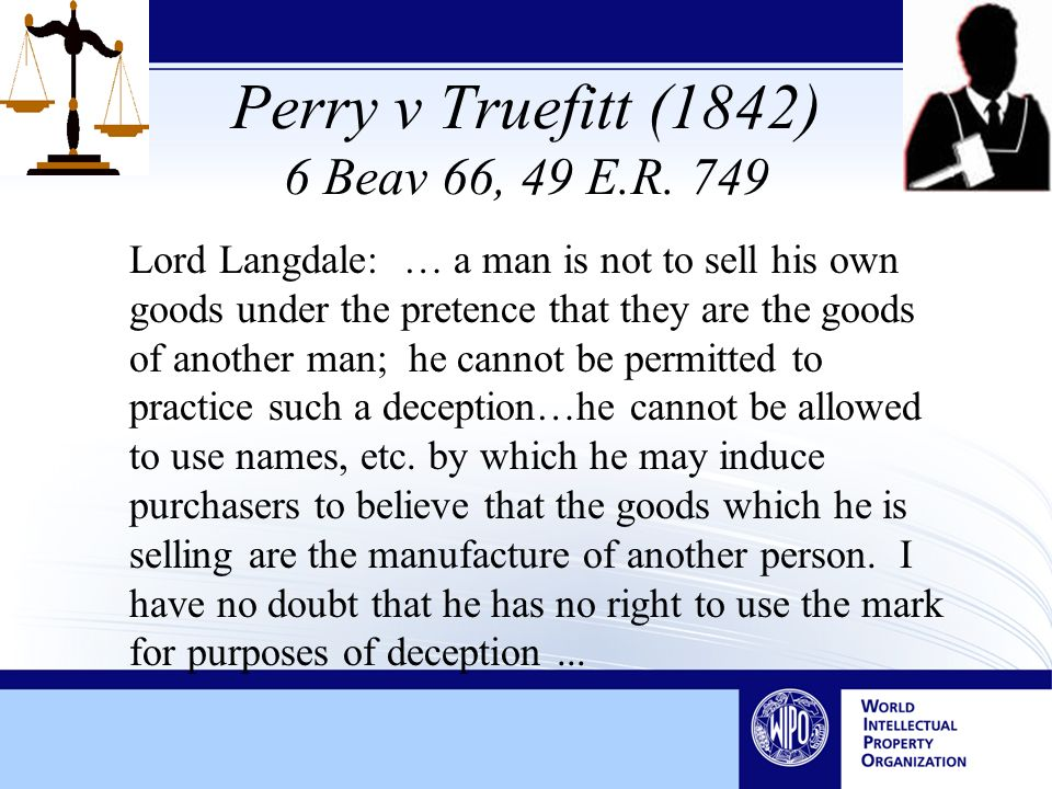 Perry v Truefitt (1842) 6 Beav 66, 49 E.R. 749 Lord Langdale: … a man is not to sell his own goods under the pretence that they are the goods of anoth