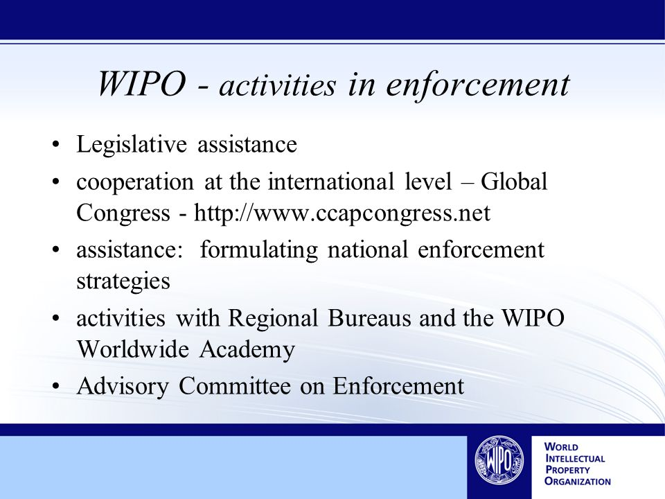 WIPO - activities in enforcement Legislative assistance cooperation at the international level – Global Congress - http://www.ccapcongress.net assistance: formulating national enforcement strategies activities with Regional Bureaus and the WIPO Worldwide Academy Advisory Committee on Enforcement