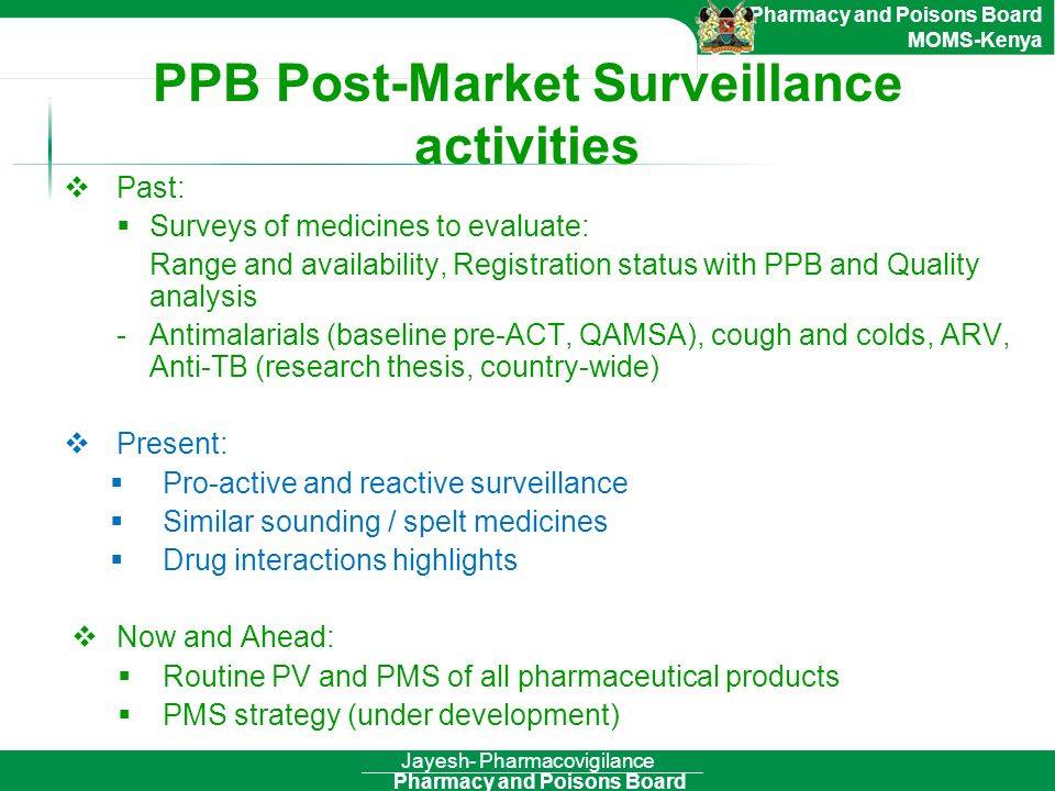 Pharmacy and Poisons Board Pharmacy and Poisons Board MOMS-Kenya Jayesh- Pharmacovigilance PPB Post-Market Surveillance activities Past: Surveys of me