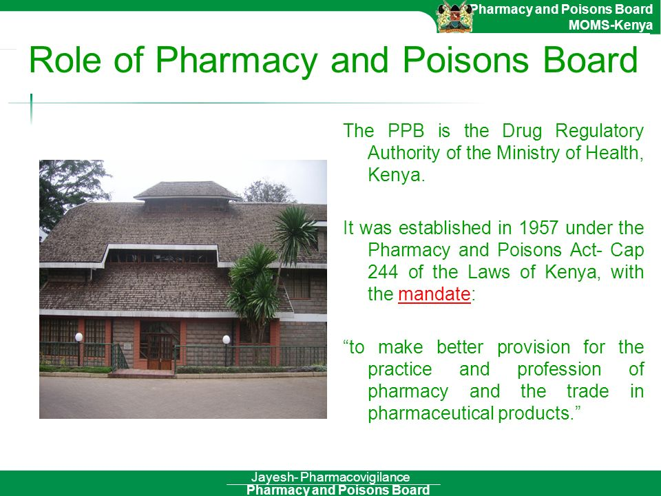 Pharmacy and Poisons Board Pharmacy and Poisons Board MOMS-Kenya Jayesh- Pharmacovigilance Role of Pharmacy and Poisons Board The PPB is the Drug Regu