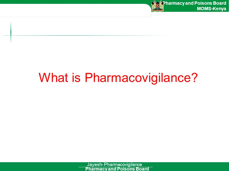 Pharmacy and Poisons Board Pharmacy and Poisons Board MOMS-Kenya Jayesh- Pharmacovigilance What is Pharmacovigilance?