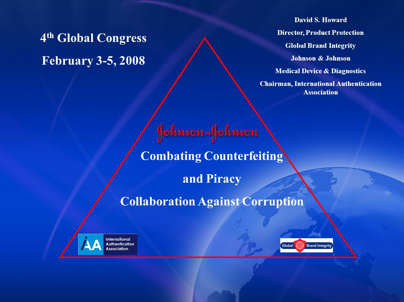 Combating Counterfeiting and Piracy Collaboration Against Corruption David S. Howard Director, Product Protection Global Brand Integrity Johnson & Joh