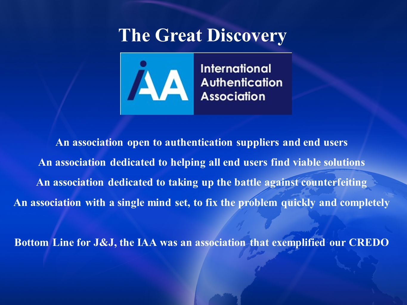 An association open to authentication suppliers and end users An association dedicated to helping all end users find viable solutions An association dedicated to taking up the battle against counterfeiting An association with a single mind set, to fix the problem quickly and completely Bottom Line for J&J, the IAA was an association that exemplified our CREDO The Great Discovery