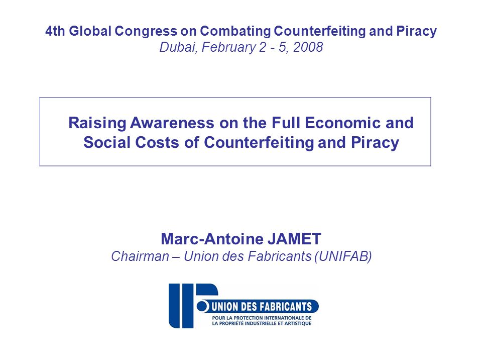 4th Global Congress on Combating Counterfeiting and Piracy Dubai, February 2 - 5, 2008 Raising Awareness on the Full Economic and Social Costs of Counterfeiting and Piracy Marc-Antoine JAMET Chairman – Union des Fabricants (UNIFAB)