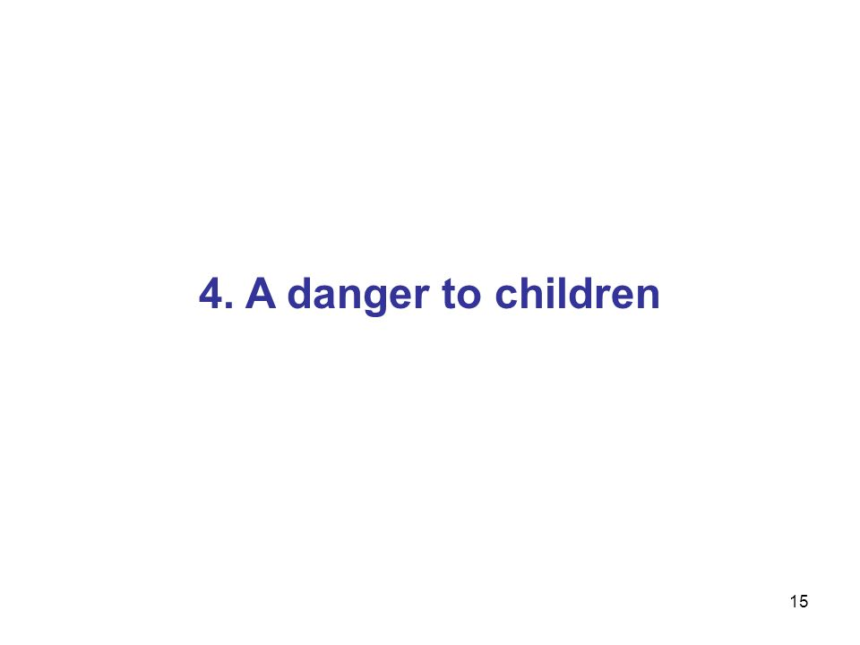 15 4. A danger to children