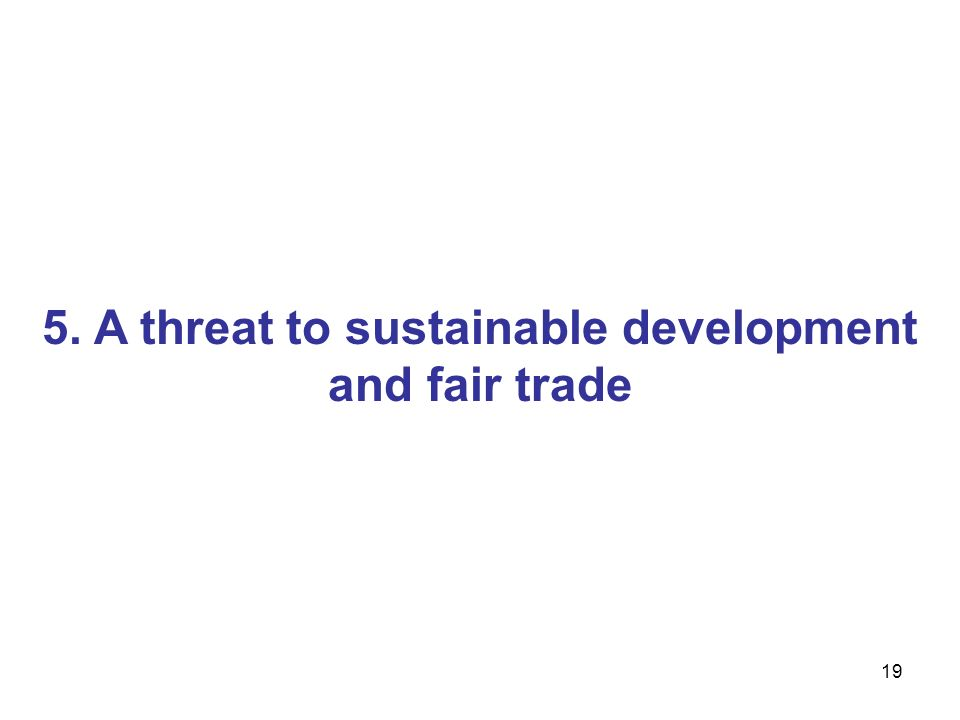 19 5. A threat to sustainable development and fair trade