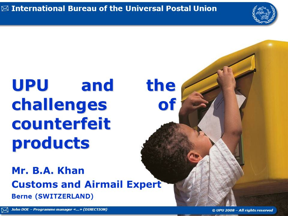 International Bureau of the Universal Postal Union Berne (SWITZERLAND) © UPU 2008 – All rights reserved UPU and the challenges of counterfeit products Mr.