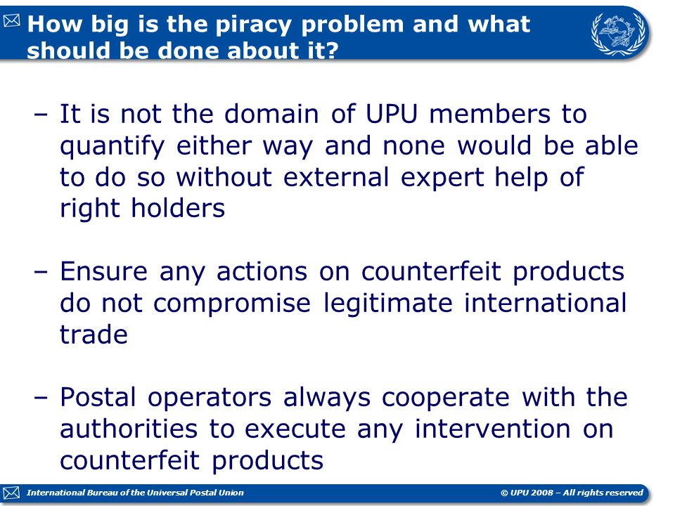 © UPU 2008 – All rights reserved International Bureau of the Universal Postal Union How big is the piracy problem and what should be done about it.