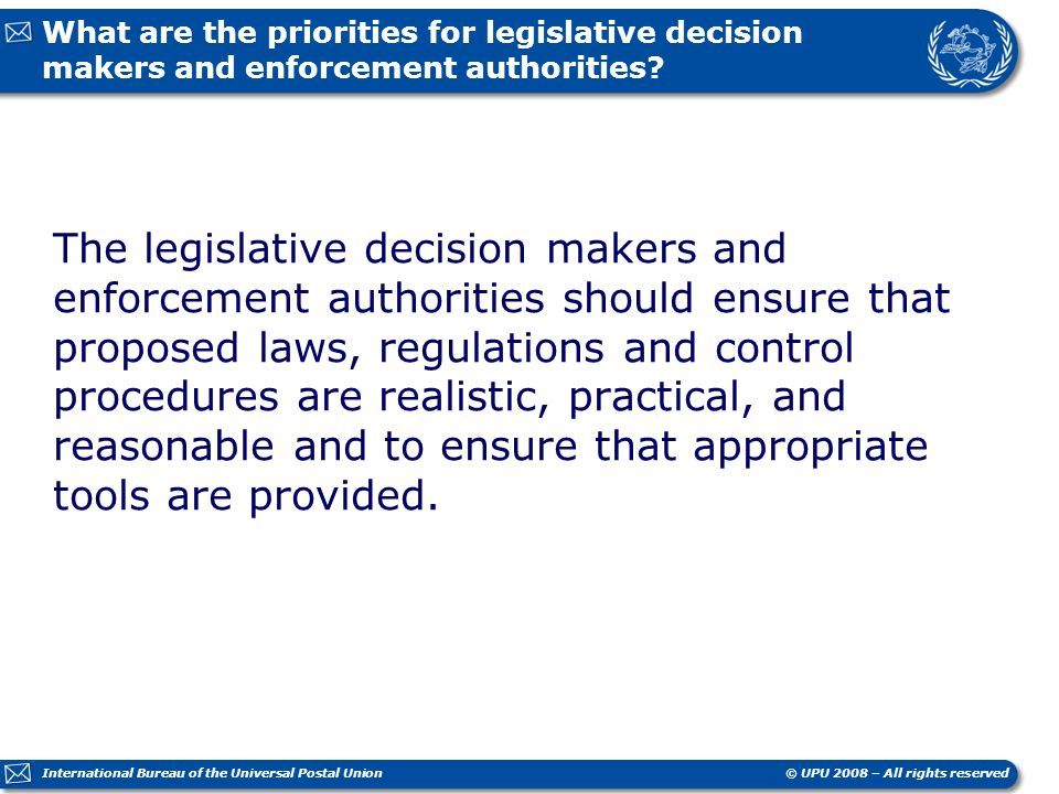© UPU 2008 – All rights reserved International Bureau of the Universal Postal Union What are the priorities for legislative decision makers and enforcement authorities.