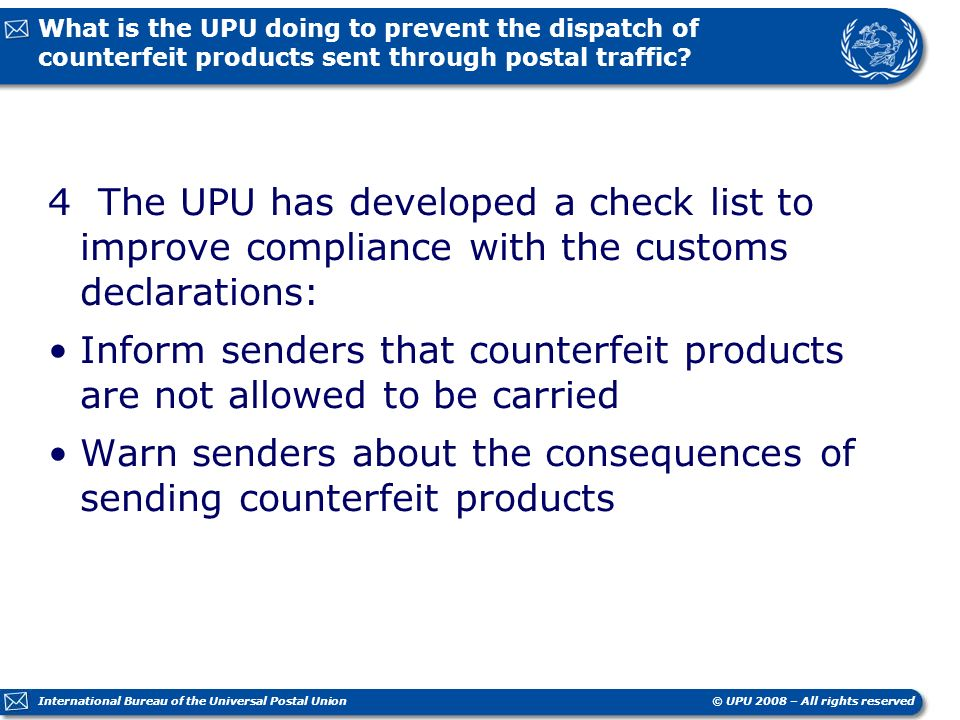 © UPU 2008 – All rights reserved International Bureau of the Universal Postal Union What is the UPU doing to prevent the dispatch of counterfeit products sent through postal traffic.