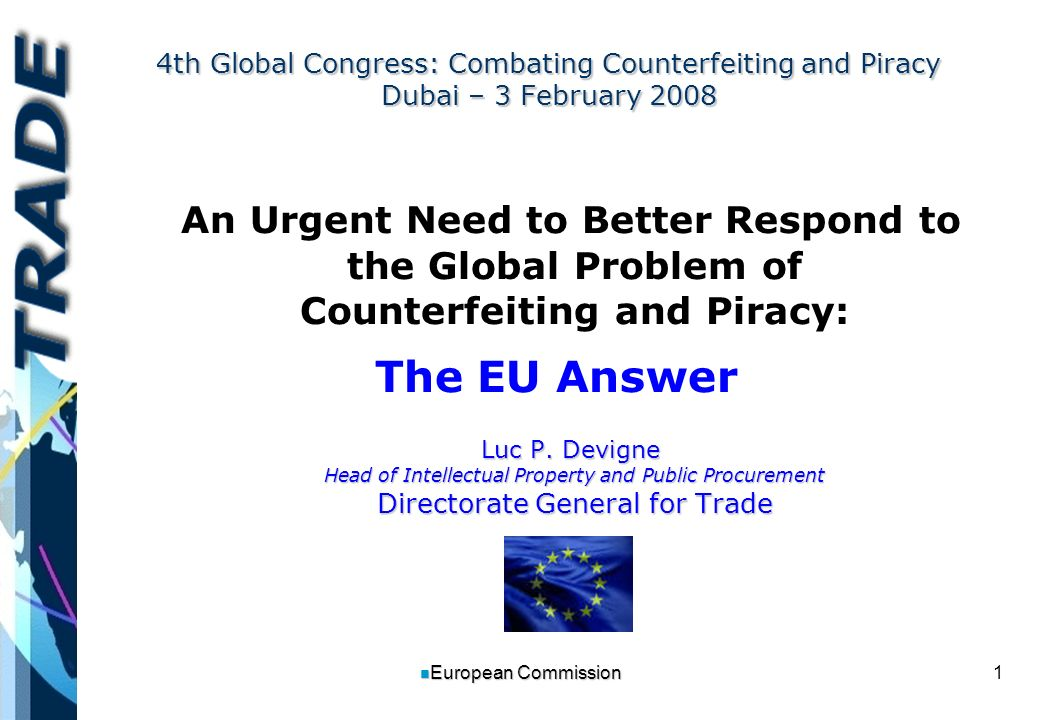 1 n European Commission 4th Global Congress: Combating Counterfeiting and Piracy Dubai – 3 February 2008 An Urgent Need to Better Respond to the Global Problem of Counterfeiting and Piracy: The EU Answer Luc P.