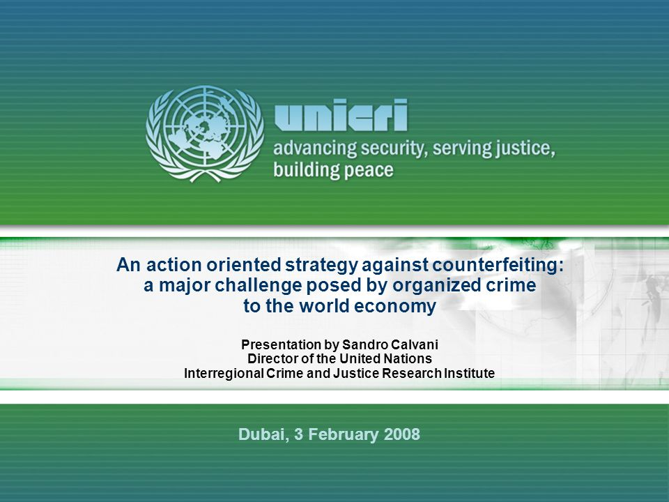 An action oriented strategy against counterfeiting: a major challenge posed by organized crime to the world economy Presentation by Sandro Calvani Director of the United Nations Interregional Crime and Justice Research Institute Dubai, 3 February 2008