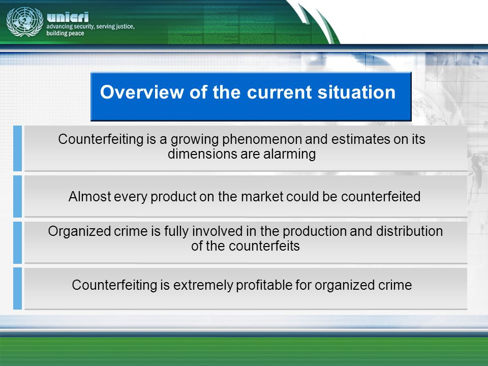Overview of the current situation Almost every product on the market could be counterfeited Counterfeiting is a growing phenomenon and estimates on its dimensions are alarming Counterfeiting is extremely profitable for organized crime Organized crime is fully involved in the production and distribution of the counterfeits
