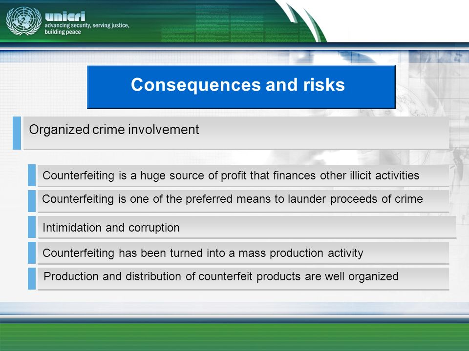 Consequences and risks Counterfeiting is a huge source of profit that finances other illicit activities Counterfeiting has been turned into a mass production activity Intimidation and corruption Counterfeiting is one of the preferred means to launder proceeds of crime Production and distribution of counterfeit products are well organized Organized crime involvement