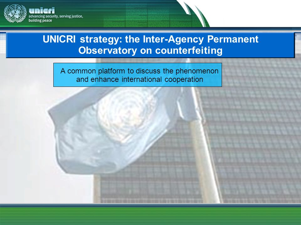 UNICRI strategy: the Inter-Agency Permanent Observatory on counterfeiting A common platform to discuss the phenomenon and enhance international cooperation