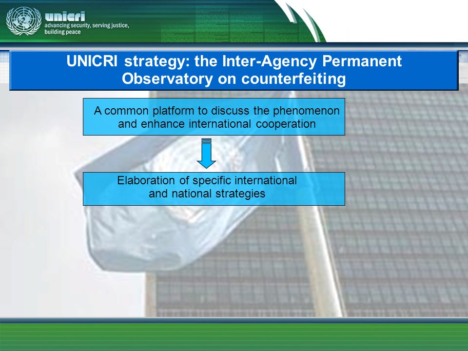 UNICRI strategy: the Inter-Agency Permanent Observatory on counterfeiting A common platform to discuss the phenomenon and enhance international cooperation Elaboration of specific international and national strategies