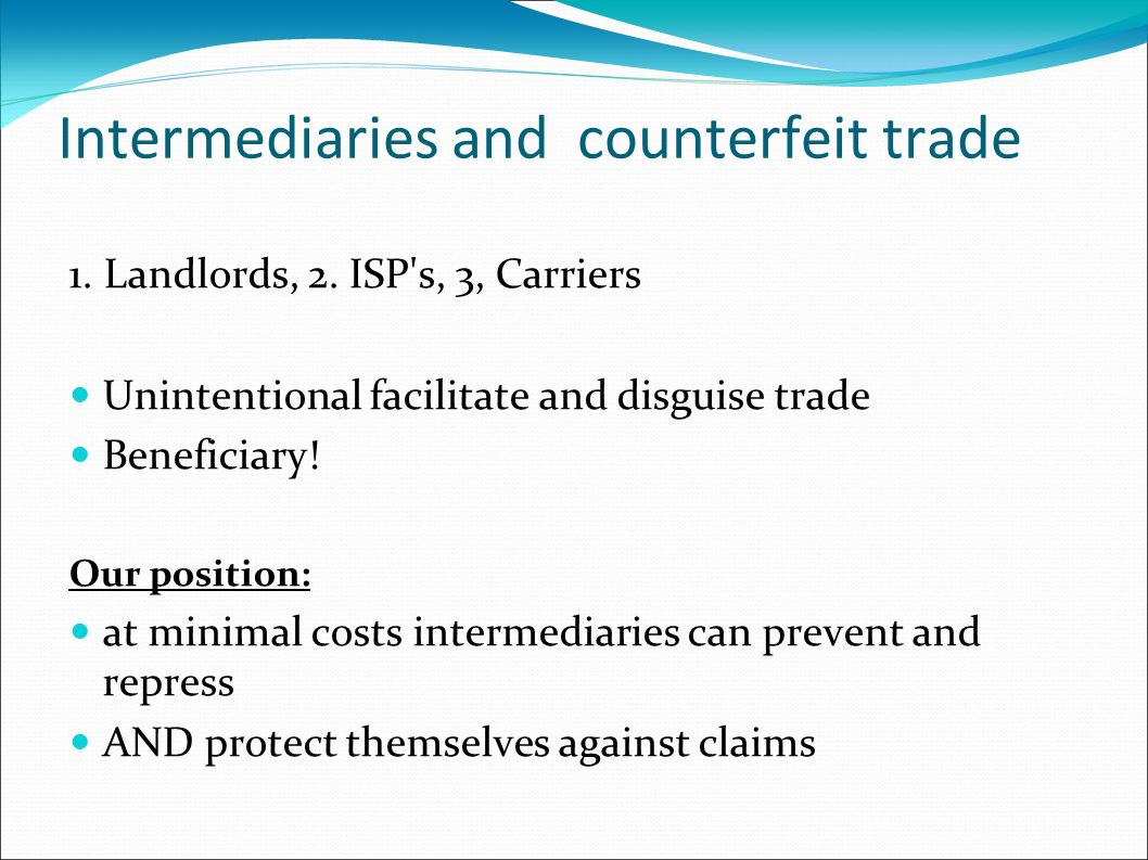 Intermediaries and counterfeit trade 1. Landlords, 2. ISP's, 3, Carriers Unintentional facilitate and disguise trade Beneficiary! Our position: at min