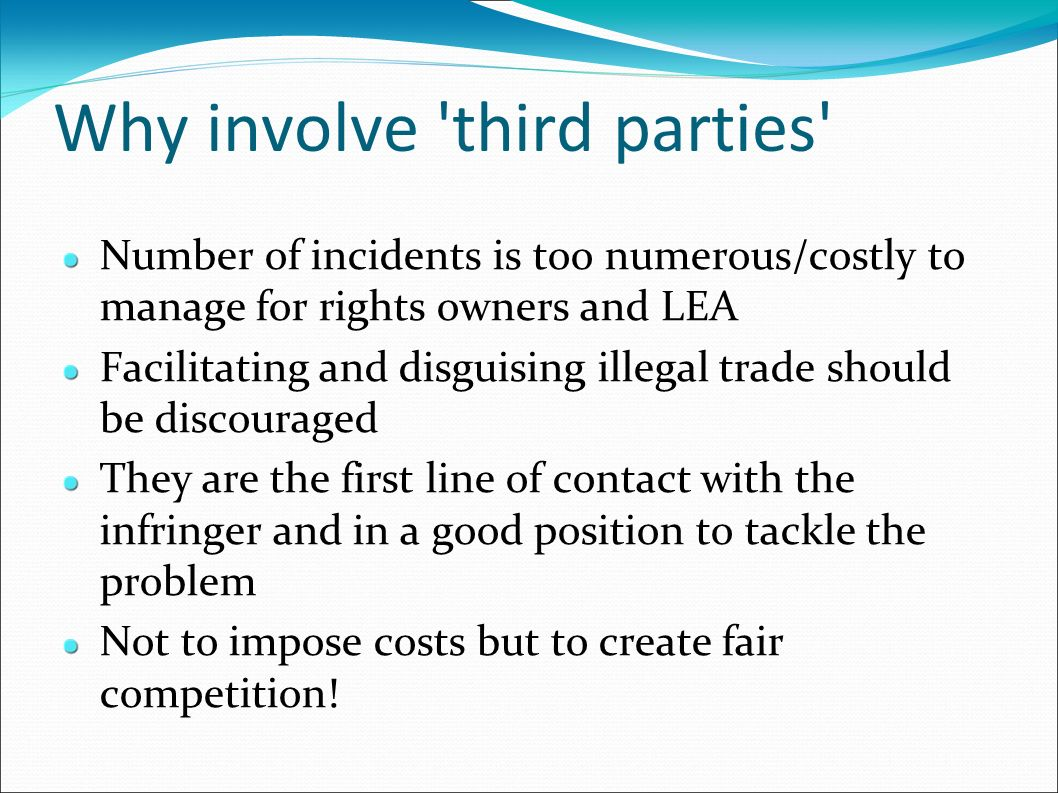 Why involve 'third parties' Number of incidents is too numerous/costly to manage for rights owners and LEA Facilitating and disguising illegal trade s