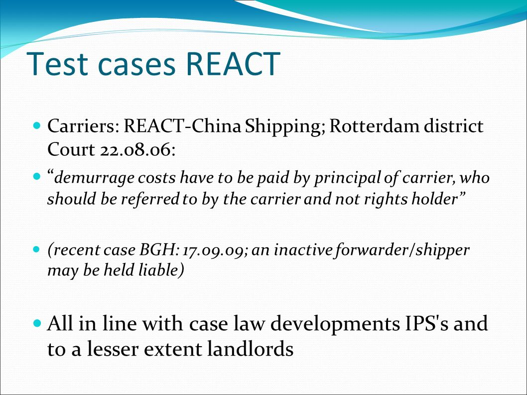 Test cases REACT Carriers: REACT-China Shipping; Rotterdam district Court 22.08.06: demurrage costs have to be paid by principal of carrier, who shoul