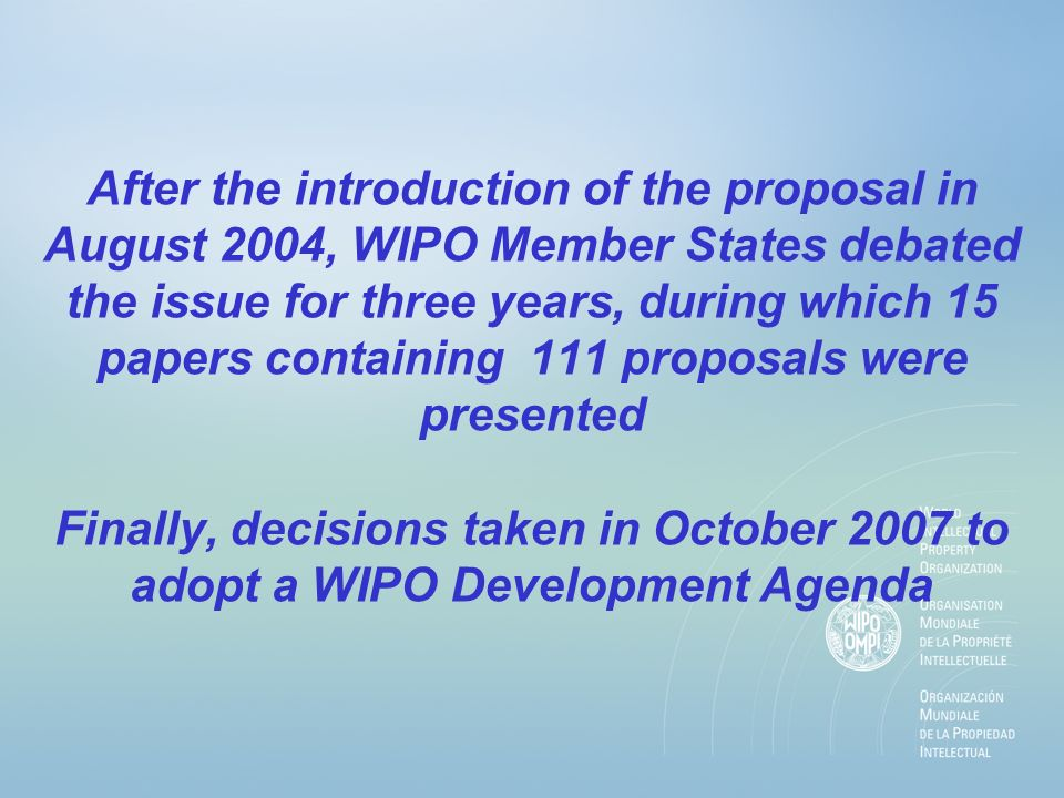 WIPO Development Agenda: The Decision Established a Committee on IP and Development to, inter alia, discuss issues related to intellectual property and development, as raised by member states from time to time Adopted a set of 45 proposals, placed in six clusters