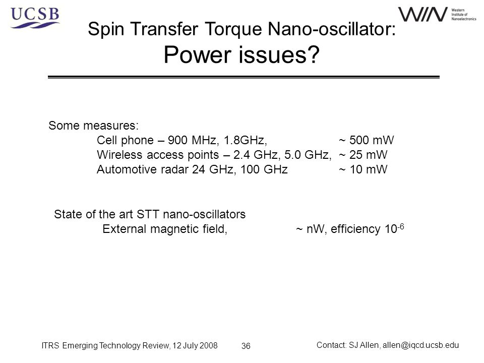 ITRS Emerging Technology Review, 12 July 2008 Contact: SJ Allen, allen@iqcd.ucsb.edu 36 Spin Transfer Torque Nano-oscillator: Power issues? Some measu
