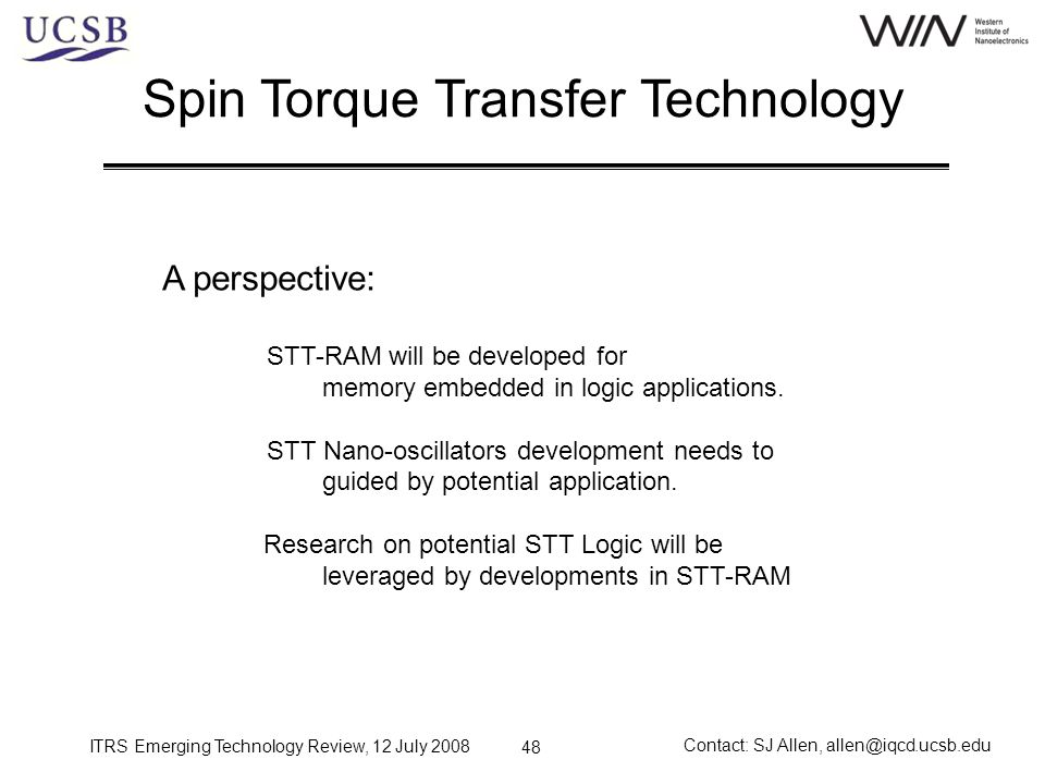 ITRS Emerging Technology Review, 12 July 2008 Contact: SJ Allen, allen@iqcd.ucsb.edu 48 Spin Torque Transfer Technology A perspective: STT-RAM will be