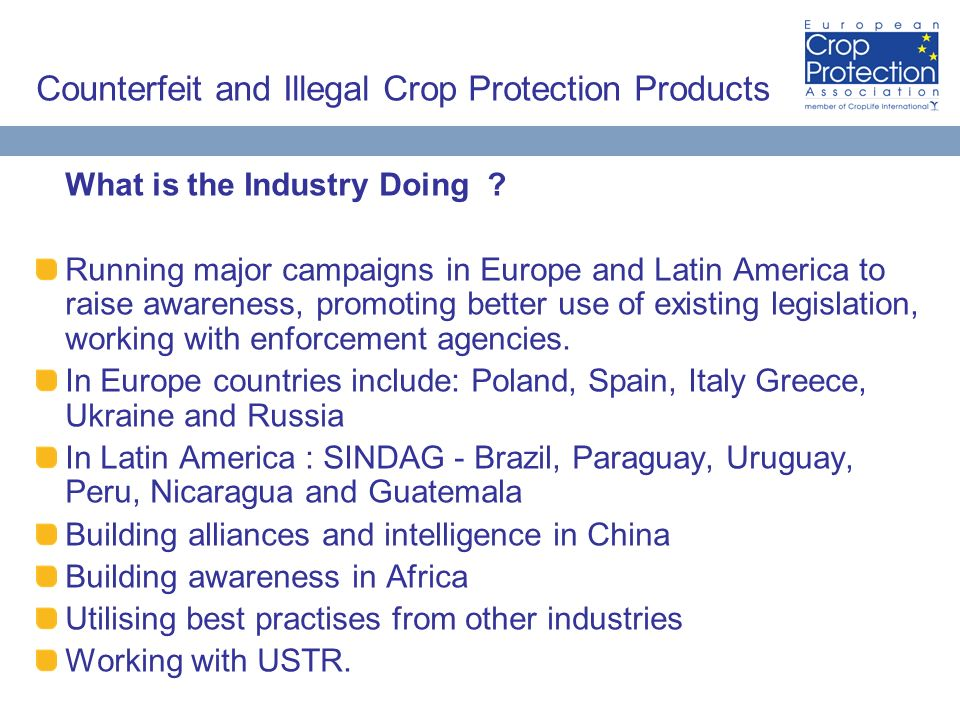 Counterfeit and Illegal Crop Protection Products What is the Industry Doing ? Running major campaigns in Europe and Latin America to raise awareness,