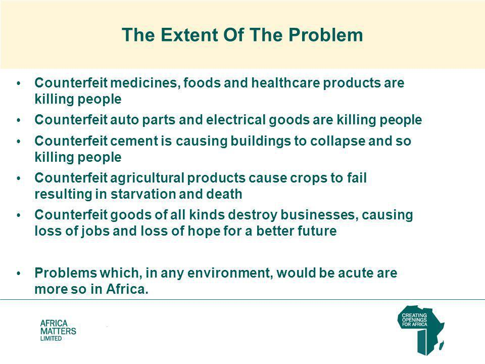 The Extent Of The Problem Counterfeit medicines, foods and healthcare products are killing people Counterfeit auto parts and electrical goods are killing people Counterfeit cement is causing buildings to collapse and so killing people Counterfeit agricultural products cause crops to fail resulting in starvation and death Counterfeit goods of all kinds destroy businesses, causing loss of jobs and loss of hope for a better future Problems which, in any environment, would be acute are more so in Africa.