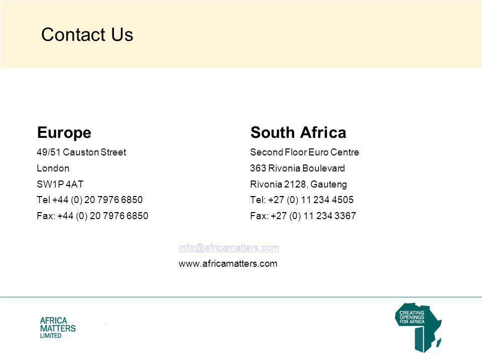 Contact Us EuropeSouth Africa 49/51 Causton StreetSecond Floor Euro Centre London363 Rivonia Boulevard SW1P 4ATRivonia 2128, Gauteng Tel +44 (0) 20 7976 6850Tel: +27 (0) 11 234 4505 Fax: +44 (0) 20 7976 6850Fax: +27 (0) 11 234 3367 info@africamatters.com www.africamatters.com