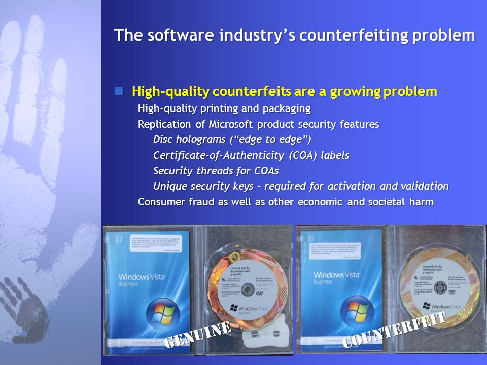 The software industrys counterfeiting problem High-quality counterfeits are a growing problem High-quality counterfeits are a growing problem High-quality printing and packaging Replication of Microsoft product security features Disc holograms (edge to edge) Certificate-of-Authenticity (COA) labels Security threads for COAs Unique security keys – required for activation and validation Consumer fraud as well as other economic and societal harm COUNTERFEITgenuine