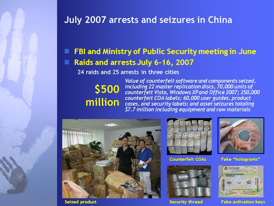 July 2007 arrests and seizures in China FBI and Ministry of Public Security meeting in June Raids and arrests July 6-16, 2007 24 raids and 25 arrests in three cities $500 million Value of counterfeit software and components seized, including 22 master replication discs, 70,000 units of counterfeit Vista, Windows XP and Office 2007; 250,000 counterfeit COA labels; 60,000 user guides, product cases, and security labels; and asset seizures totaling $7.7 million including equipment and raw materials Seized product CounterfeitCOAs Counterfeit COAs Security thread Fake holograms Fake activation keys