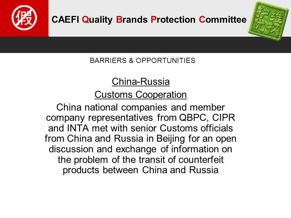 CAEFI Quality Brands Protection Committee China-Russia Customs Cooperation China national companies and member company representatives from QBPC, CIPR and INTA met with senior Customs officials from China and Russia in Beijing for an open discussion and exchange of information on the problem of the transit of counterfeit products between China and Russia BARRIERS & OPPORTUNITIES