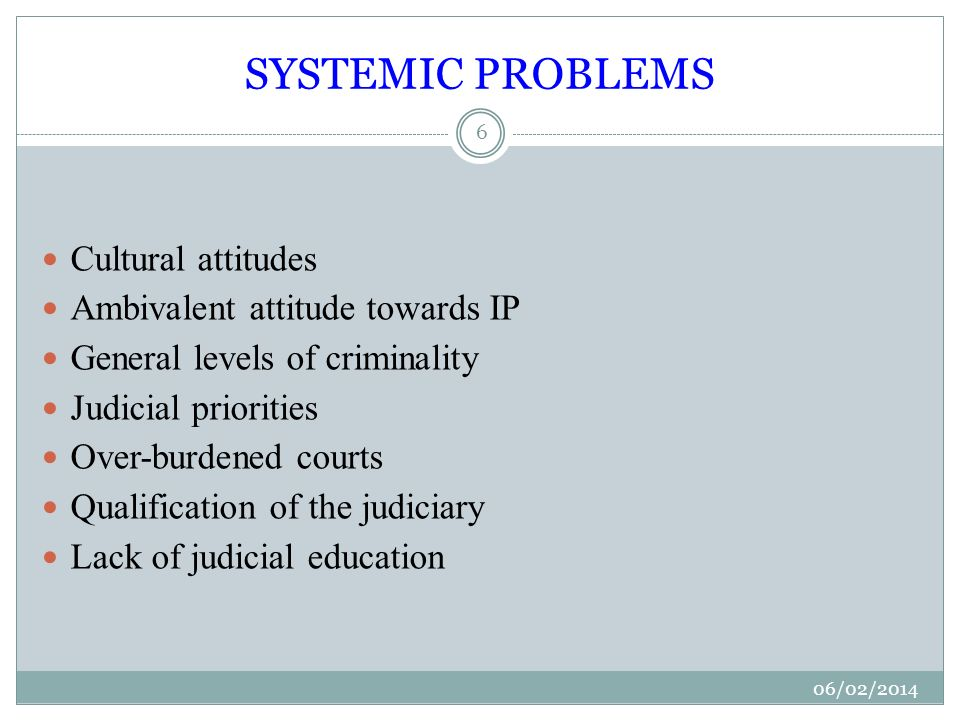 SYSTEMIC PROBLEMS 06/02/ Cultural attitudes Ambivalent attitude towards IP General levels of criminality Judicial priorities Over-burdened courts Qualification of the judiciary Lack of judicial education