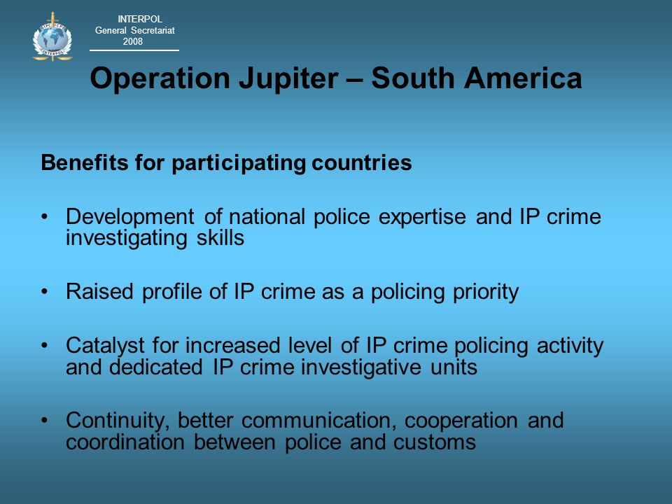 INTERPOL General Secretariat 2008 Operation Jupiter – South America Benefits for participating countries Development of national police expertise and IP crime investigating skills Raised profile of IP crime as a policing priority Catalyst for increased level of IP crime policing activity and dedicated IP crime investigative units Continuity, better communication, cooperation and coordination between police and customs
