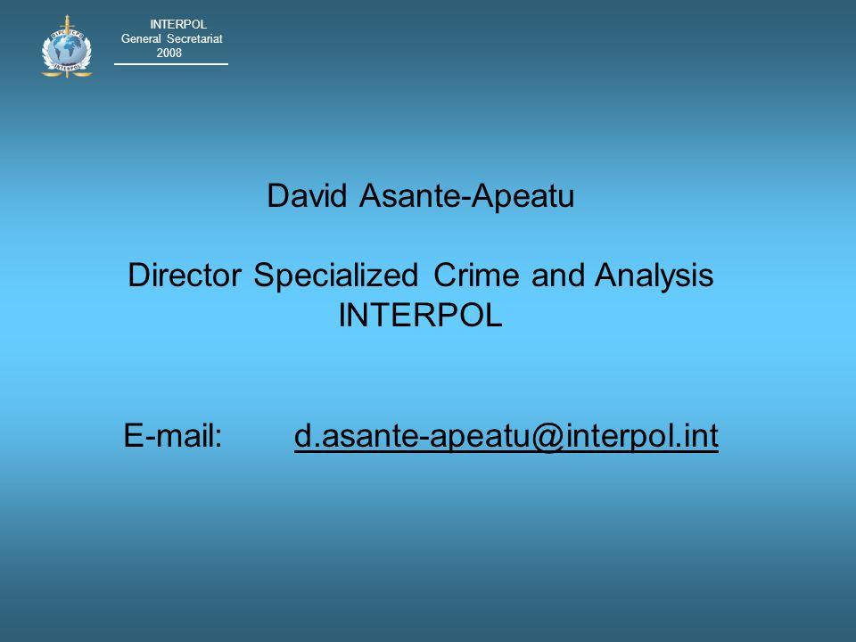 INTERPOL General Secretariat 2008 David Asante-Apeatu Director Specialized Crime and Analysis INTERPOL E-mail:d.asante-apeatu@interpol.intd.asante-apeatu@interpol.int
