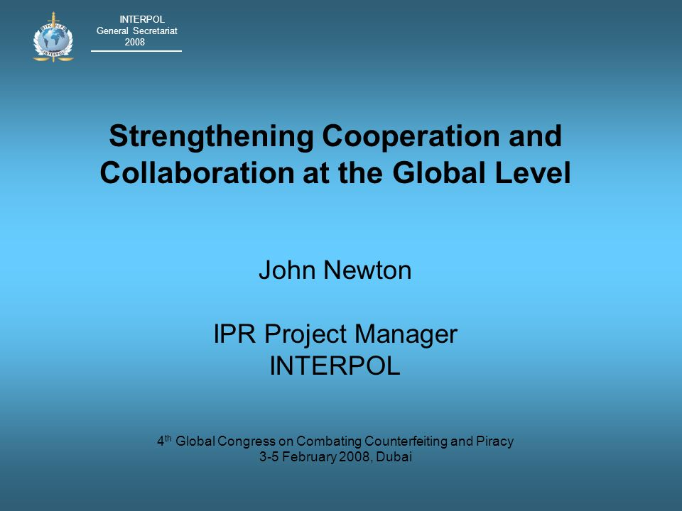 INTERPOL General Secretariat 2008 Strengthening Cooperation and Collaboration at the Global Level John Newton IPR Project Manager INTERPOL 4 th Global Congress on Combating Counterfeiting and Piracy 3-5 February 2008, Dubai