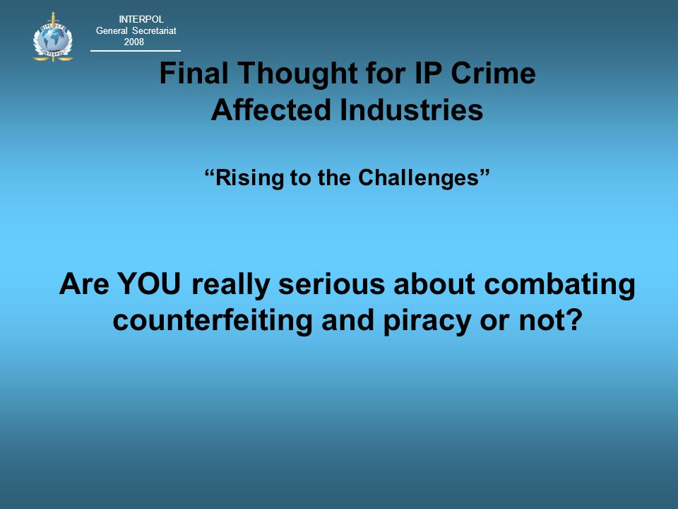 INTERPOL General Secretariat 2008 Final Thought for IP Crime Affected Industries Rising to the Challenges Are YOU really serious about combating counterfeiting and piracy or not