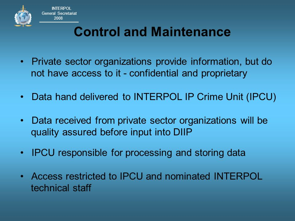INTERPOL General Secretariat 2008 Disclosure of Information IPCU will not disclose information Referrals made individually to affected information owners and permission sought to inform other parties Bi-lateral disclosure at discretion of parties concerned Links only referred to law enforcement agencies with express permission of information owner IPCU to hold operational working groups to identify collective response to transnational criminal conspiracies