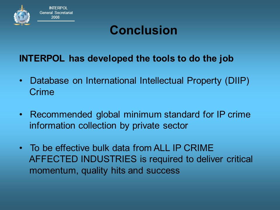 INTERPOL General Secretariat 2008 Conclusion INTERPOL has developed the tools to do the job Database on International Intellectual Property (DIIP) Crime Recommended global minimum standard for IP crime information collection by private sector To be effective bulk data from ALL IP CRIME AFFECTED INDUSTRIES is required to deliver critical momentum, quality hits and success