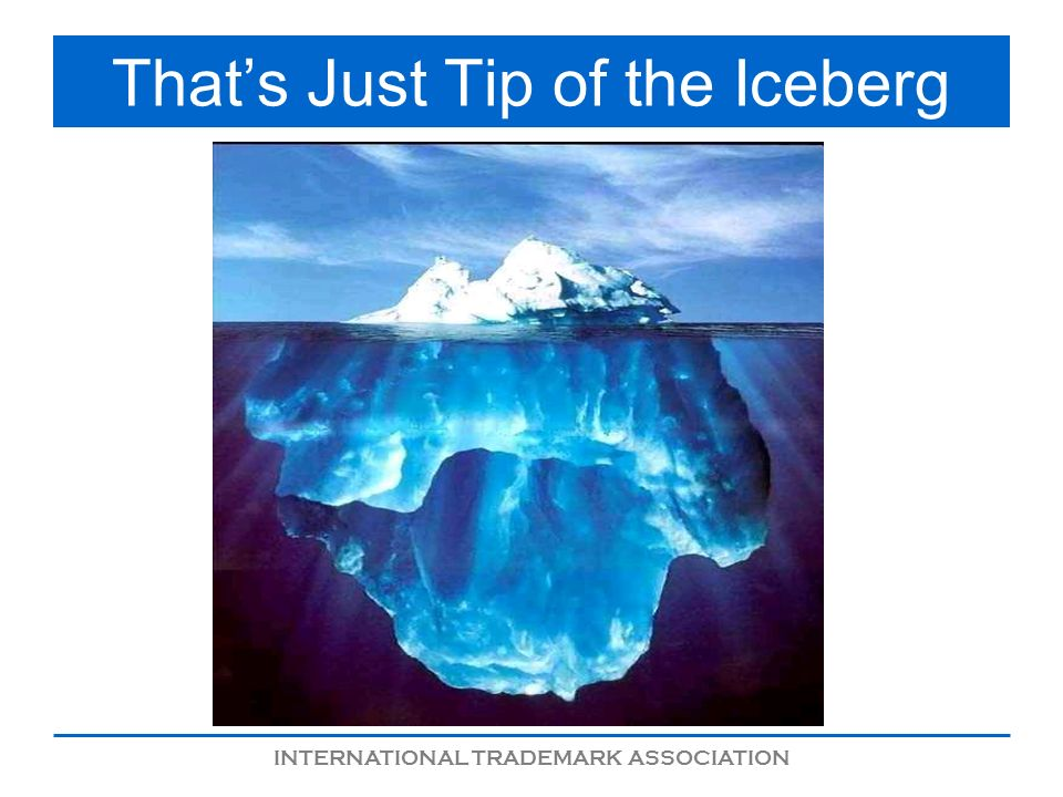INTERNATIONAL TRADEMARK ASSOCIATION Thats Just Tip of the Iceberg