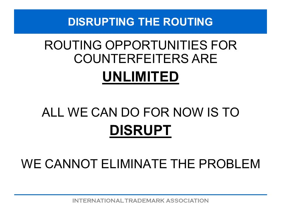 INTERNATIONAL TRADEMARK ASSOCIATION DISRUPTING THE ROUTING ROUTING OPPORTUNITIES FOR COUNTERFEITERS ARE UNLIMITED ALL WE CAN DO FOR NOW IS TO DISRUPT WE CANNOT ELIMINATE THE PROBLEM