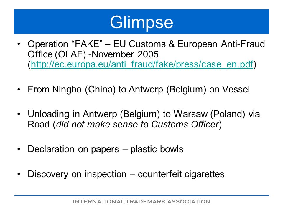 INTERNATIONAL TRADEMARK ASSOCIATION Glimpse Operation FAKE – EU Customs & European Anti-Fraud Office (OLAF) -November 2005 (  From Ningbo (China) to Antwerp (Belgium) on Vessel Unloading in Antwerp (Belgium) to Warsaw (Poland) via Road (did not make sense to Customs Officer) Declaration on papers – plastic bowls Discovery on inspection – counterfeit cigarettes