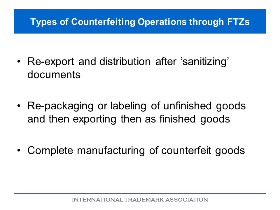INTERNATIONAL TRADEMARK ASSOCIATION Types of Counterfeiting Operations through FTZs Re-export and distribution after sanitizing documents Re-packaging or labeling of unfinished goods and then exporting then as finished goods Complete manufacturing of counterfeit goods