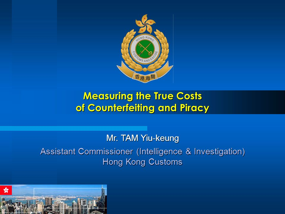 Measuring the True Costs of Counterfeiting and Piracy Mr. TAM Yiu-keung Assistant Commissioner (Intelligence & Investigation) Hong Kong Customs