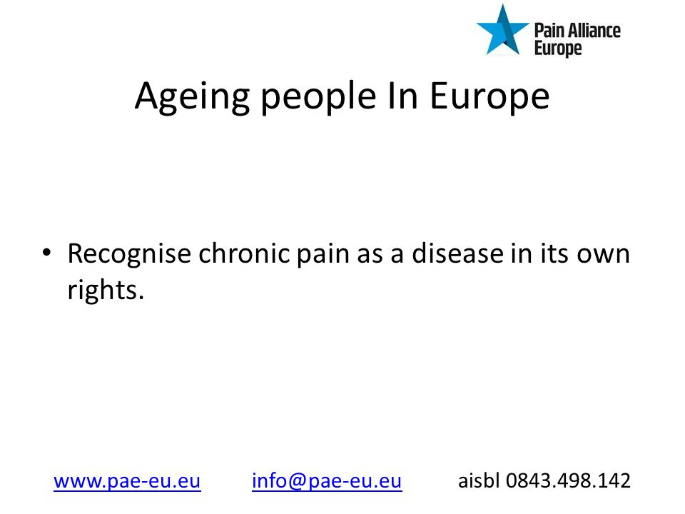 Ageing people In Europe Recognise chronic pain as a disease in its own rights.